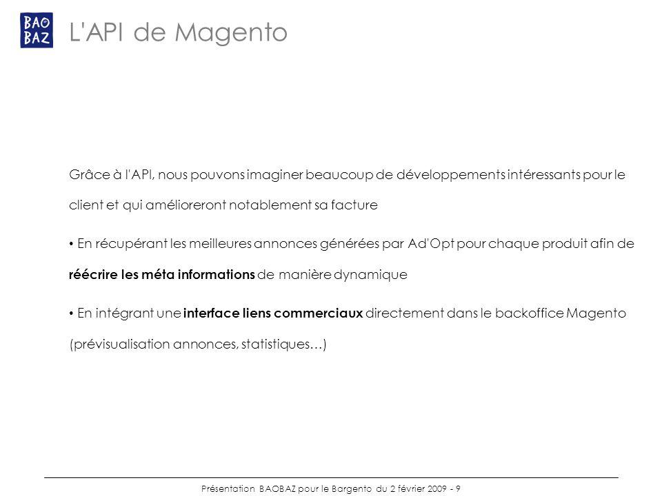 Présentation BAOBAZ pour le Bargento du 2 février 2009 - 9 L API de Magento Grâce à l API, nous pouvons imaginer beaucoup de développements intéressants pour le client et qui amélioreront notablement sa facture En récupérant les meilleures annonces générées par Ad Opt pour chaque produit afin de réécrire les méta informations de manière dynamique En intégrant une interface liens commerciaux directement dans le backoffice Magento (prévisualisation annonces, statistiques…)