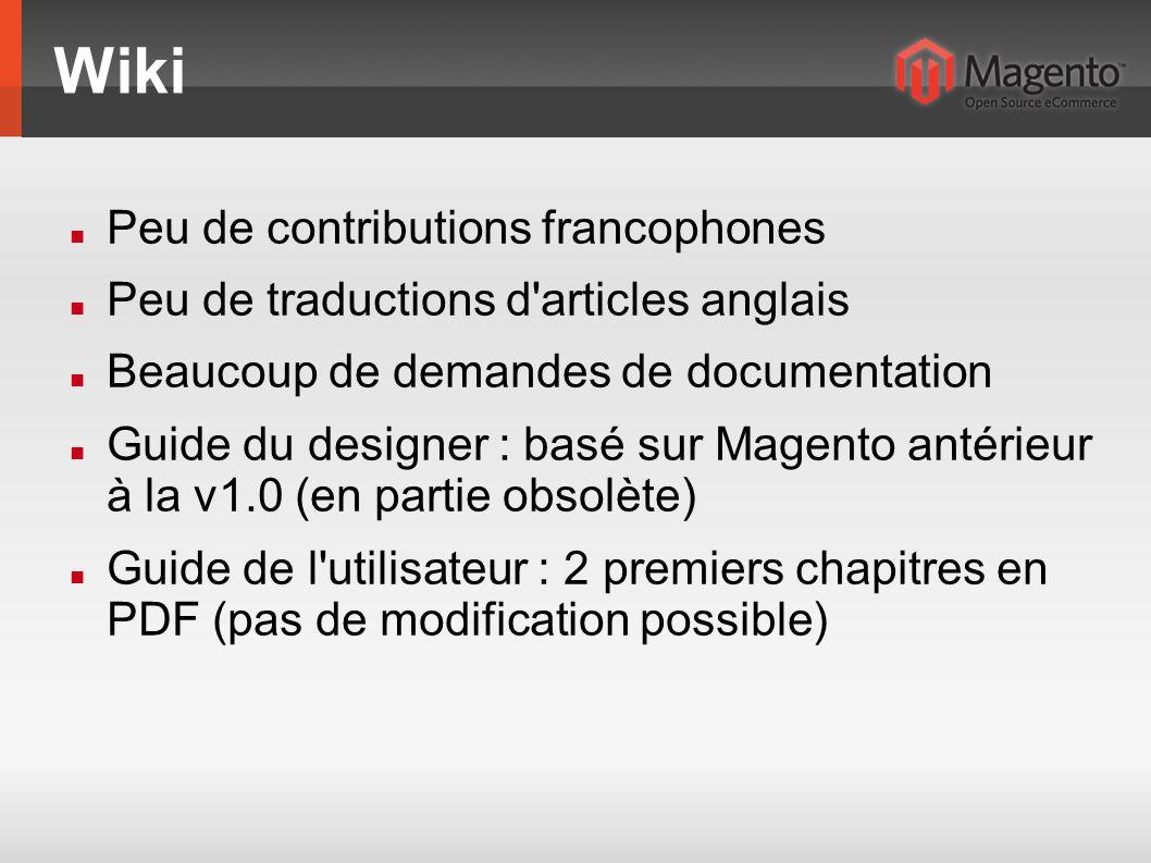 Wiki Peu de contributions francophones Peu de traductions d articles anglais Beaucoup de demandes de documentation Guide du designer : basé sur Magento antérieur à la v1.0 (en partie obsolète) Guide de l utilisateur : 2 premiers chapitres en PDF (pas de modification possible)