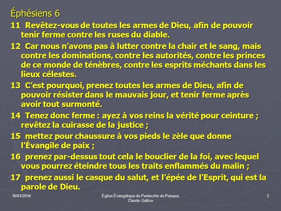 16/01/2014Église Évangélique de Pentecôte de Puteaux Claude Gallice 2 Éphésiens 6 11 Revêtez-vous de toutes les armes de Dieu, afin de pouvoir tenir f