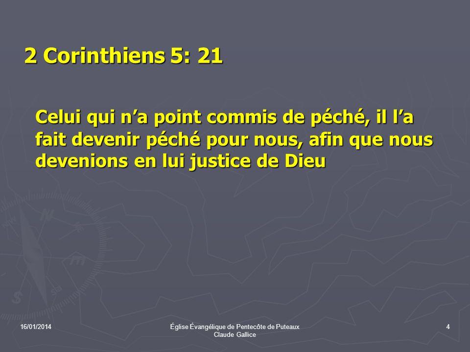 16/01/2014Église Évangélique de Pentecôte de Puteaux Claude Gallice 4 2 Corinthiens 5: 21 2 Corinthiens 5: 21 Celui qui na point commis de péché, il l