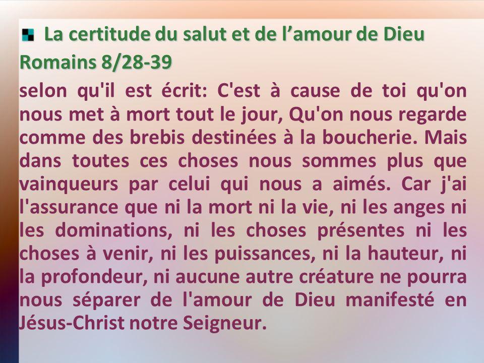 La certitude du salut et de lamour de Dieu La certitude du salut et de lamour de Dieu Romains 8/28-39 selon qu il est écrit: C est à cause de toi qu on nous met à mort tout le jour, Qu on nous regarde comme des brebis destinées à la boucherie.