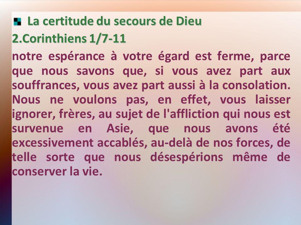 La certitude du secours de Dieu La certitude du secours de Dieu 2.Corinthiens 1/7-11 notre espérance à votre égard est ferme, parce que nous savons que, si vous avez part aux souffrances, vous avez part aussi à la consolation.