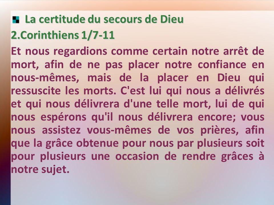 La certitude du secours de Dieu La certitude du secours de Dieu 2.Corinthiens 1/7-11 Et nous regardions comme certain notre arrêt de mort, afin de ne