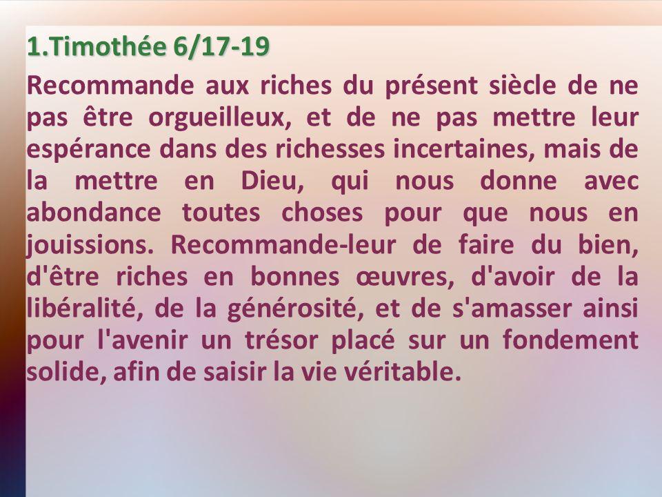 1.Timothée 6/17-19 Recommande aux riches du présent siècle de ne pas être orgueilleux, et de ne pas mettre leur espérance dans des richesses incertaines, mais de la mettre en Dieu, qui nous donne avec abondance toutes choses pour que nous en jouissions.