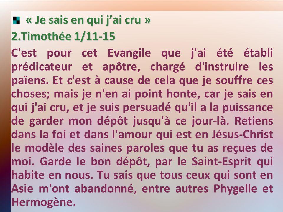 « Je sais en qui jai cru » « Je sais en qui jai cru » 2.Timothée 1/11-15 C'est pour cet Evangile que j'ai été établi prédicateur et apôtre, chargé d'i