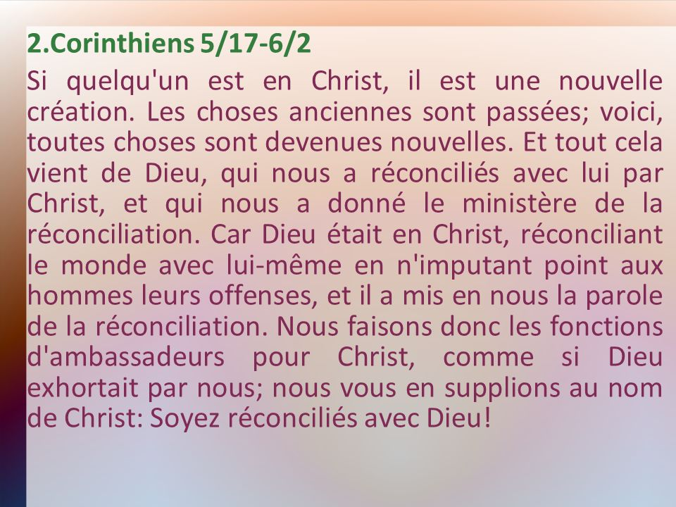 2.Corinthiens 5/17-6/2 Si quelqu'un est en Christ, il est une nouvelle création. Les choses anciennes sont passées; voici, toutes choses sont devenues
