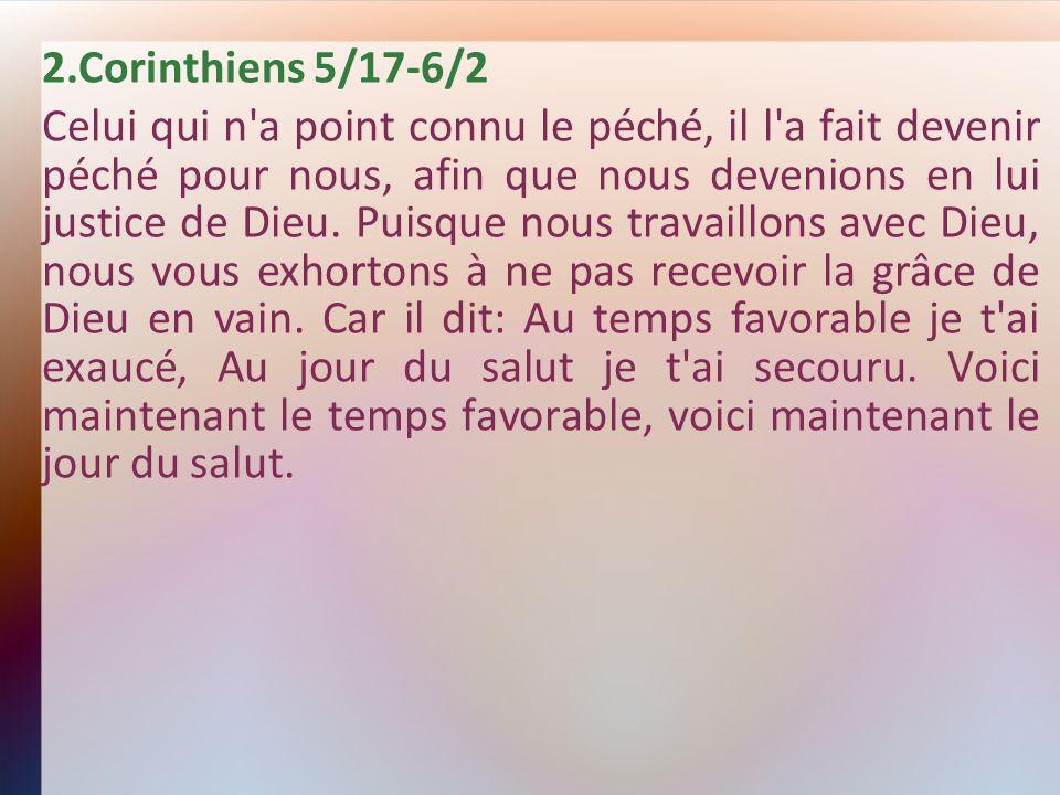 2.Corinthiens 5/17-6/2 Celui qui n'a point connu le péché, il l'a fait devenir péché pour nous, afin que nous devenions en lui justice de Dieu. Puisqu