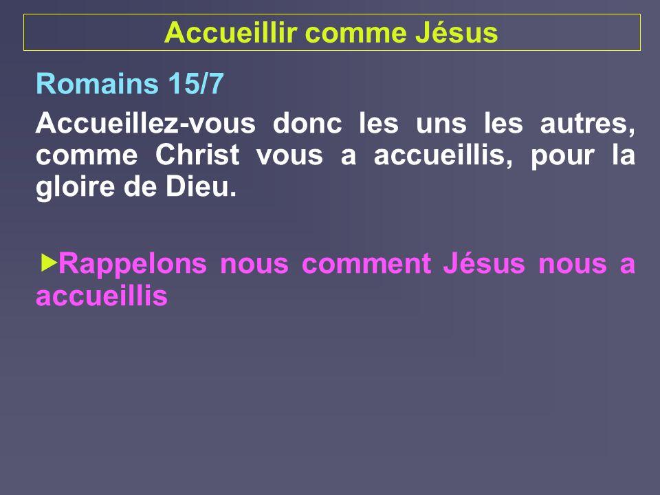 Accueillir comme Jésus Romains 15/7 Accueillez-vous donc les uns les autres, comme Christ vous a accueillis, pour la gloire de Dieu. Rappelons nous co