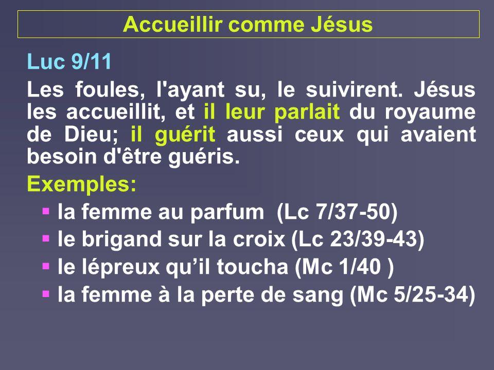 Accueillir comme Jésus Luc 9/11 Les foules, l'ayant su, le suivirent. Jésus les accueillit, et il leur parlait du royaume de Dieu; il guérit aussi ceu
