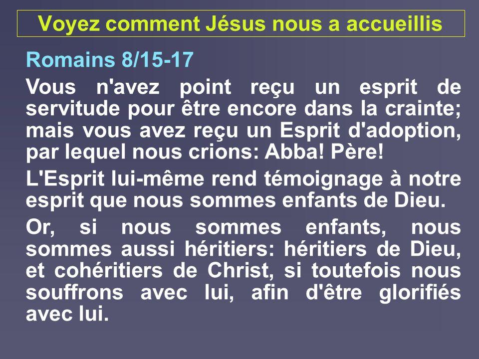 Voyez comment Jésus nous a accueillis Romains 8/15-17 Vous n'avez point reçu un esprit de servitude pour être encore dans la crainte; mais vous avez r