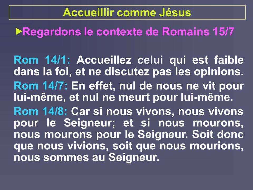 Accueillir comme Jésus Regardons le contexte de Romains 15/7 Rom 14/1: Accueillez celui qui est faible dans la foi, et ne discutez pas les opinions. R