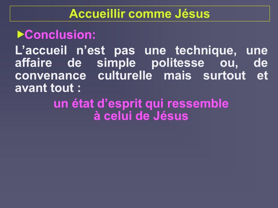 Accueillir comme Jésus Conclusion: Laccueil nest pas une technique, une affaire de simple politesse ou, de convenance culturelle mais surtout et avant