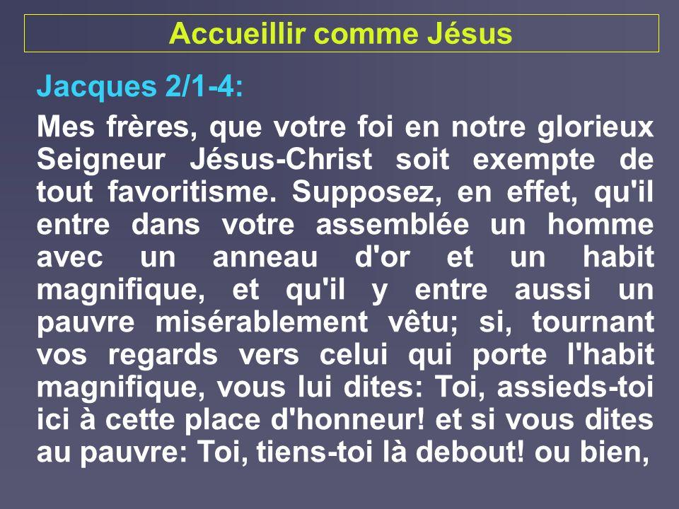 Accueillir comme Jésus Jacques 2/1-4: Mes frères, que votre foi en notre glorieux Seigneur Jésus-Christ soit exempte de tout favoritisme. Supposez, en