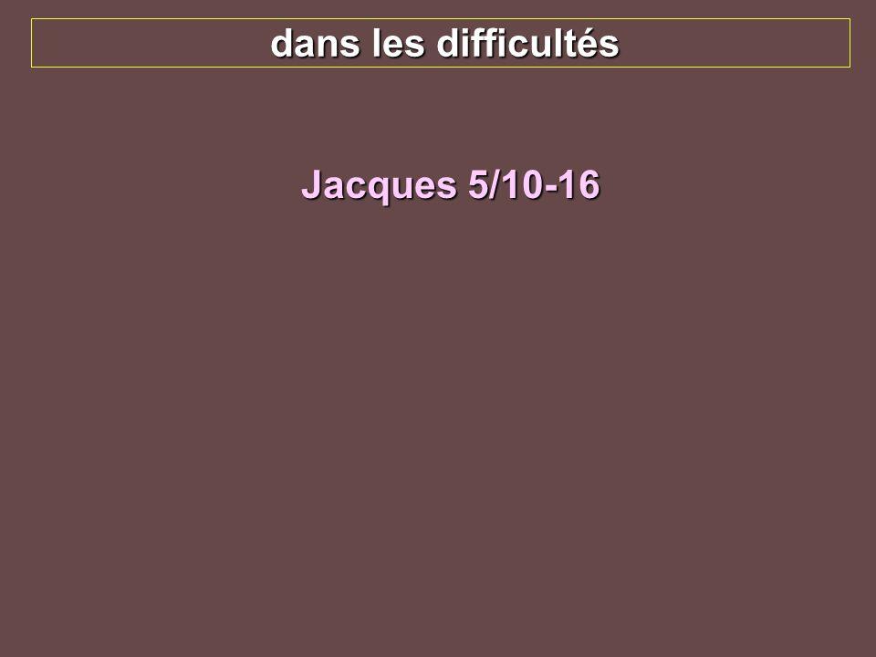 dans les difficultés Jacques 5/10-16 Prenez, mes frères, pour modèles de souffrance et de patience les prophètes qui ont parlé au nom du Seigneur.
