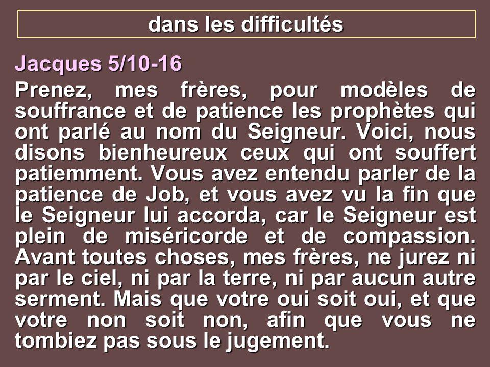 dans les difficultés Jacques 5/10-16 Prenez, mes frères, pour modèles de souffrance et de patience les prophètes qui ont parlé au nom du Seigneur. Voi