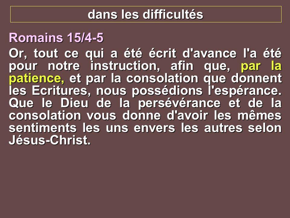 dans les difficultés Romains 15/4-5 Or, tout ce qui a été écrit d'avance l'a été pour notre instruction, afin que, par la patience, et par la consolat