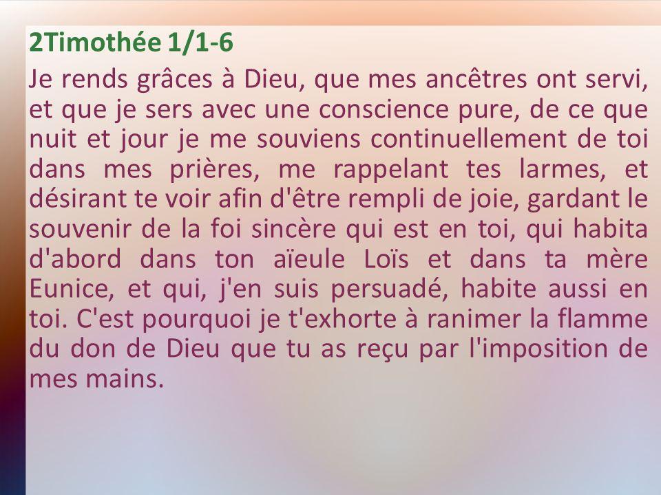 2Timothée 1/1-6 Je rends grâces à Dieu, que mes ancêtres ont servi, et que je sers avec une conscience pure, de ce que nuit et jour je me souviens con