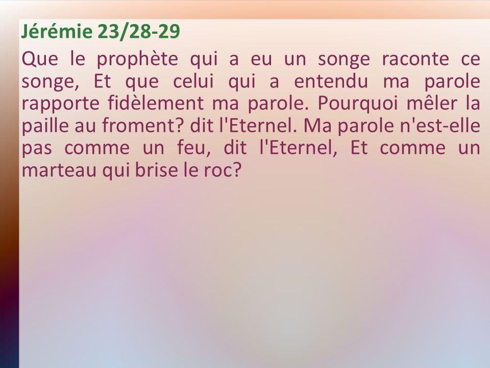 Jérémie 23/28-29 Que le prophète qui a eu un songe raconte ce songe, Et que celui qui a entendu ma parole rapporte fidèlement ma parole. Pourquoi mêle