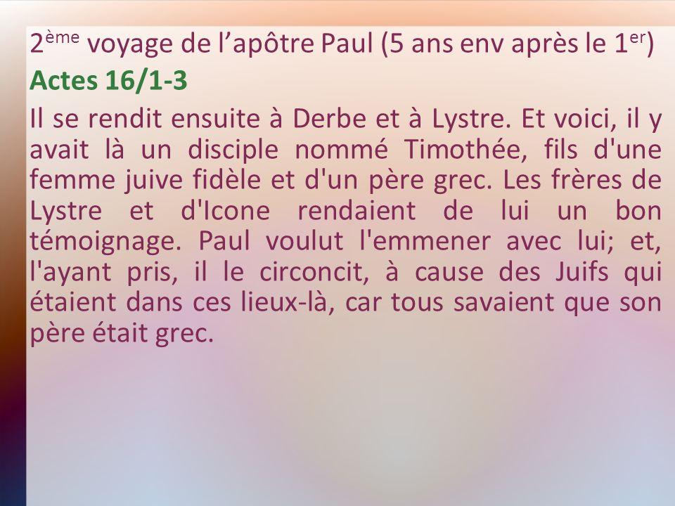 2 ème voyage de lapôtre Paul (5 ans env après le 1 er ) Actes 16/1-3 Il se rendit ensuite à Derbe et à Lystre. Et voici, il y avait là un disciple nom