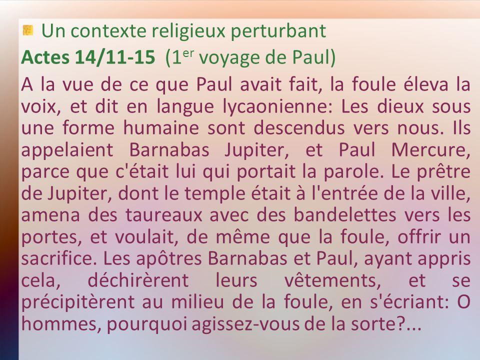 Un contexte religieux perturbant Actes 14/11-15 (1 er voyage de Paul) A la vue de ce que Paul avait fait, la foule éleva la voix, et dit en langue lyc