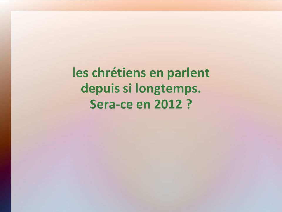 les chrétiens en parlent depuis si longtemps. Sera-ce en 2012 ?