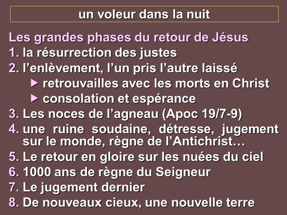 un voleur dans la nuit Les grandes phases du retour de Jésus 1.la résurrection des justes 2.lenlèvement, lun pris lautre laissé retrouvailles avec les