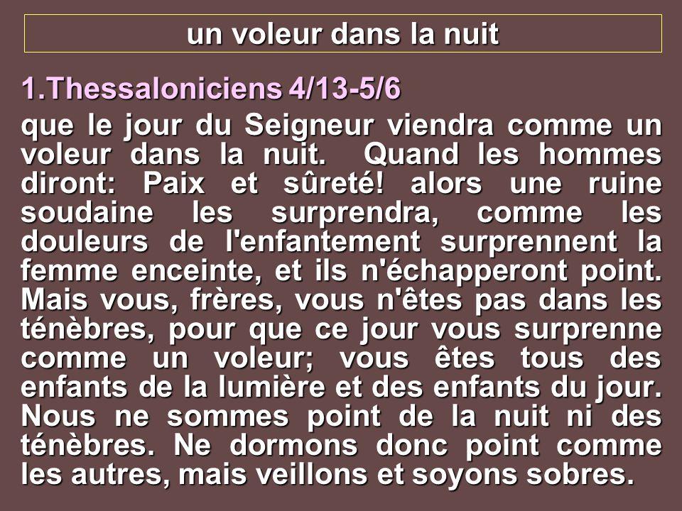 un voleur dans la nuit 1.Thessaloniciens 4/13-5/6 que le jour du Seigneur viendra comme un voleur dans la nuit. Quand les hommes diront: Paix et sûret
