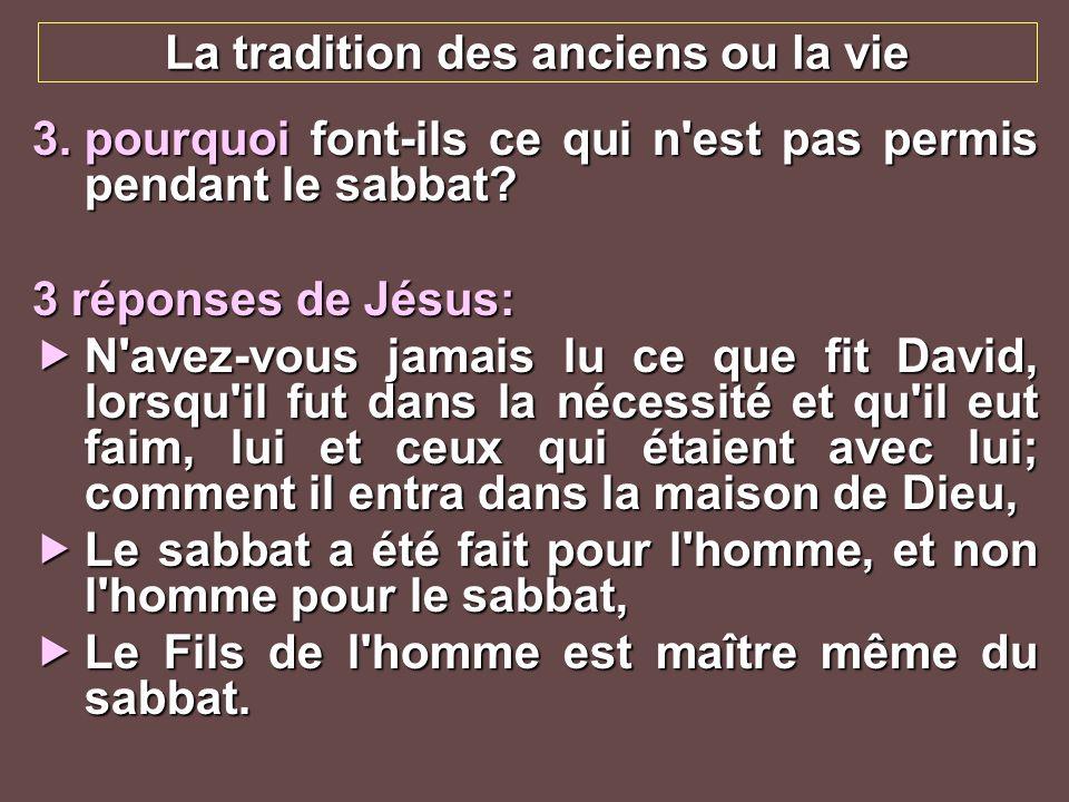 La tradition des anciens ou la vie 3.pourquoi font-ils ce qui n'est pas permis pendant le sabbat? 3 réponses de Jésus: N'avez-vous jamais lu ce que fi