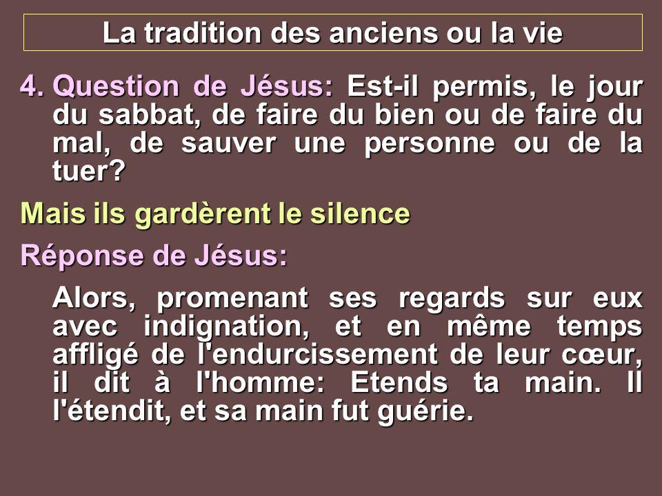 La tradition des anciens ou la vie 4.Question de Jésus: Est-il permis, le jour du sabbat, de faire du bien ou de faire du mal, de sauver une personne