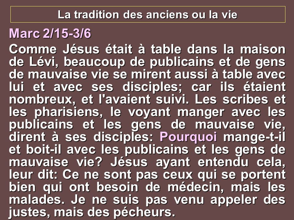 La tradition des anciens ou la vie Marc 2/15-3/6 Comme Jésus était à table dans la maison de Lévi, beaucoup de publicains et de gens de mauvaise vie s