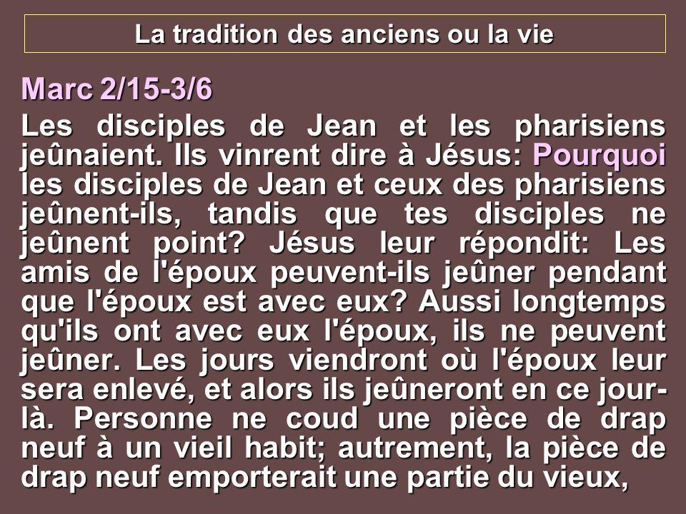La tradition des anciens ou la vie Marc 2/15-3/6 Les disciples de Jean et les pharisiens jeûnaient. Ils vinrent dire à Jésus: Pourquoi les disciples d