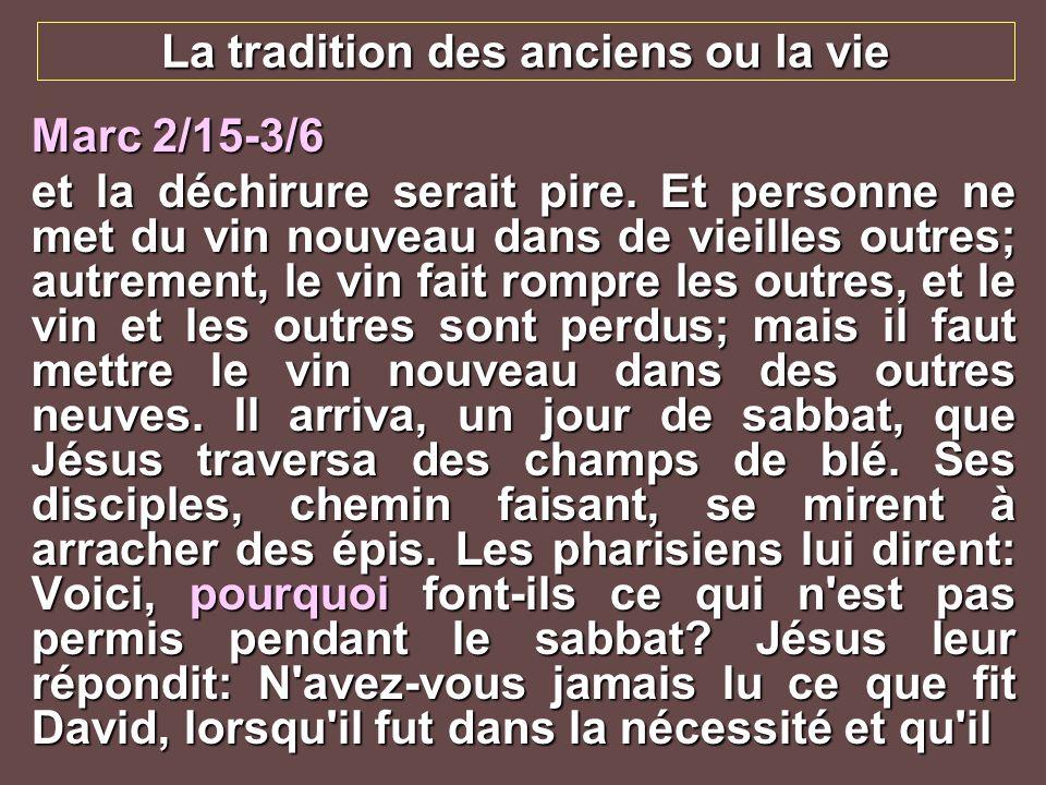 La tradition des anciens ou la vie Marc 2/15-3/6 et la déchirure serait pire. Et personne ne met du vin nouveau dans de vieilles outres; autrement, le