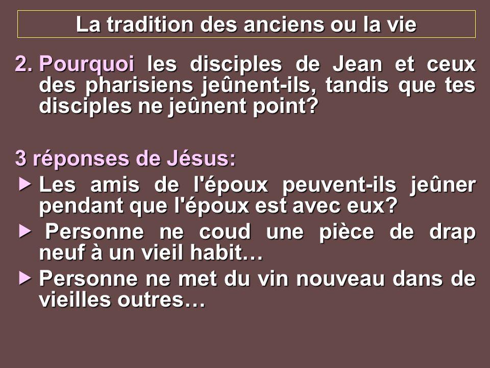La tradition des anciens ou la vie 2.Pourquoi les disciples de Jean et ceux des pharisiens jeûnent-ils, tandis que tes disciples ne jeûnent point? 3 r