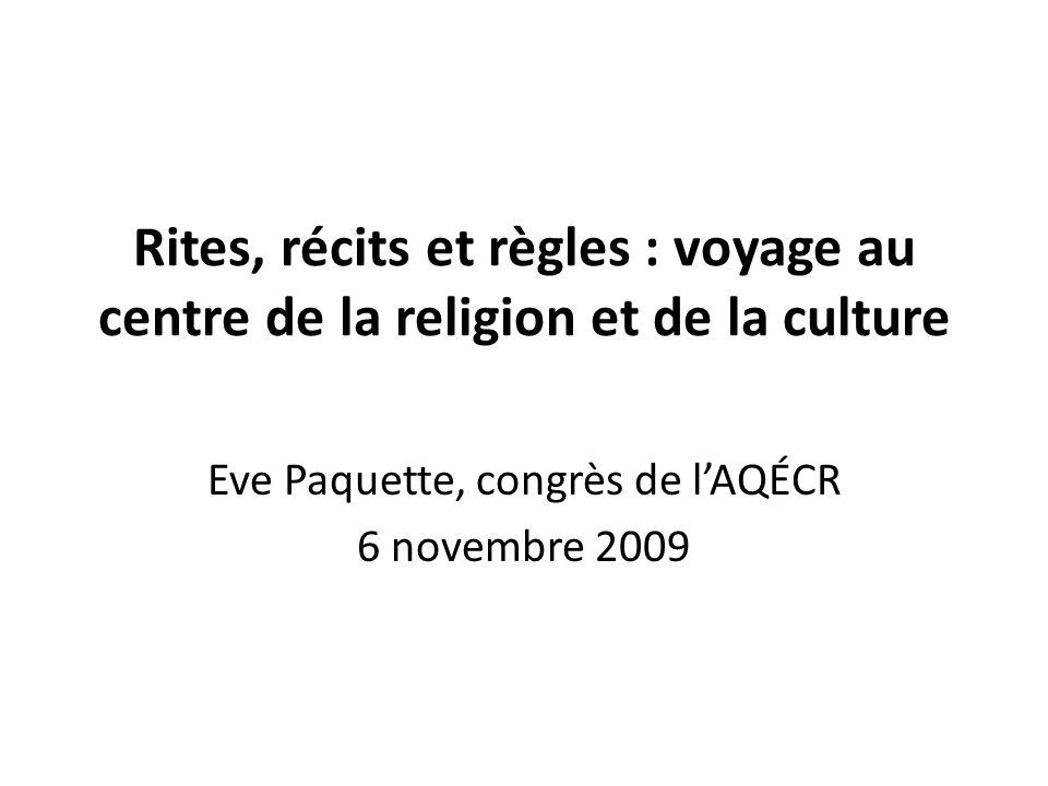 Rites, récits et règles : voyage au centre de la religion et de la culture Eve Paquette, congrès de lAQÉCR 6 novembre 2009