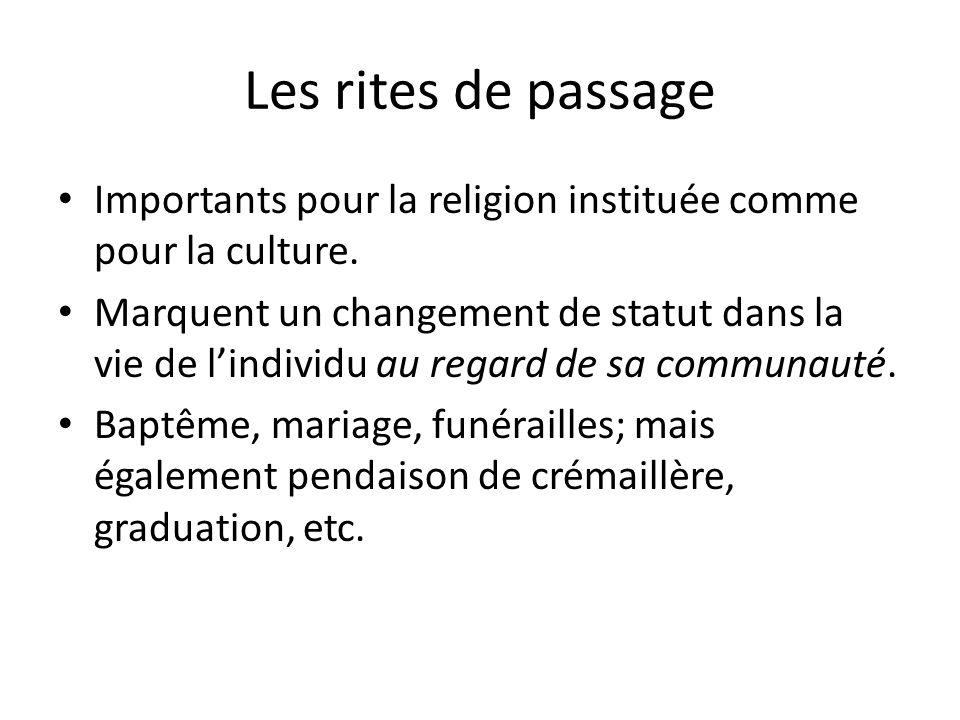 Les rites de passage Importants pour la religion instituée comme pour la culture. Marquent un changement de statut dans la vie de lindividu au regard