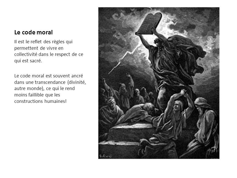Le code moral Il est le reflet des règles qui permettent de vivre en collectivité dans le respect de ce qui est sacré. Le code moral est souvent ancré