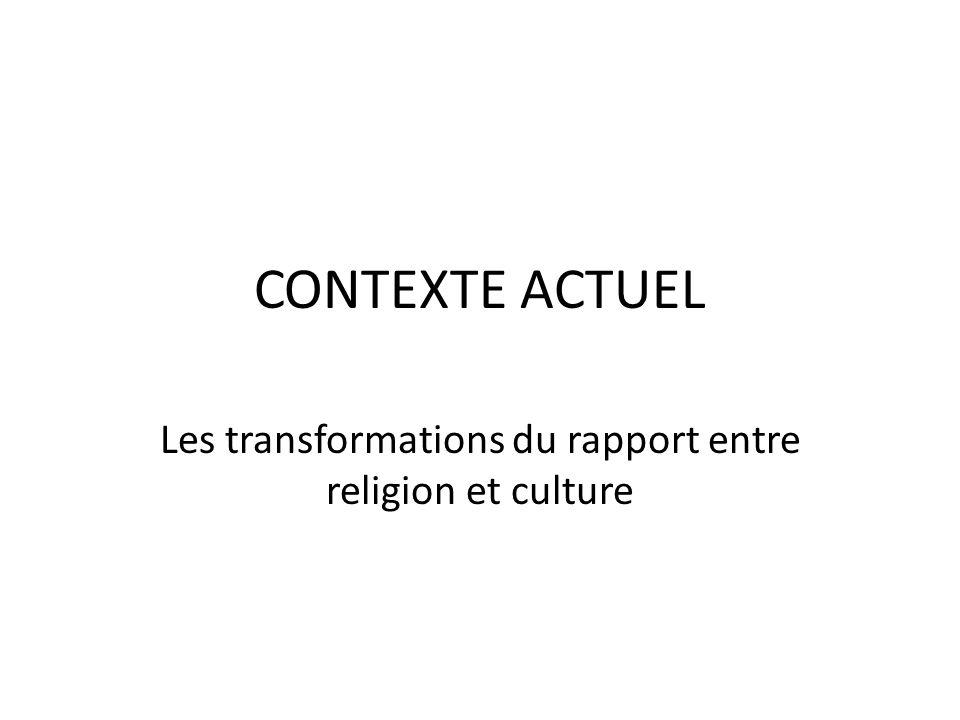 CONTEXTE ACTUEL Les transformations du rapport entre religion et culture