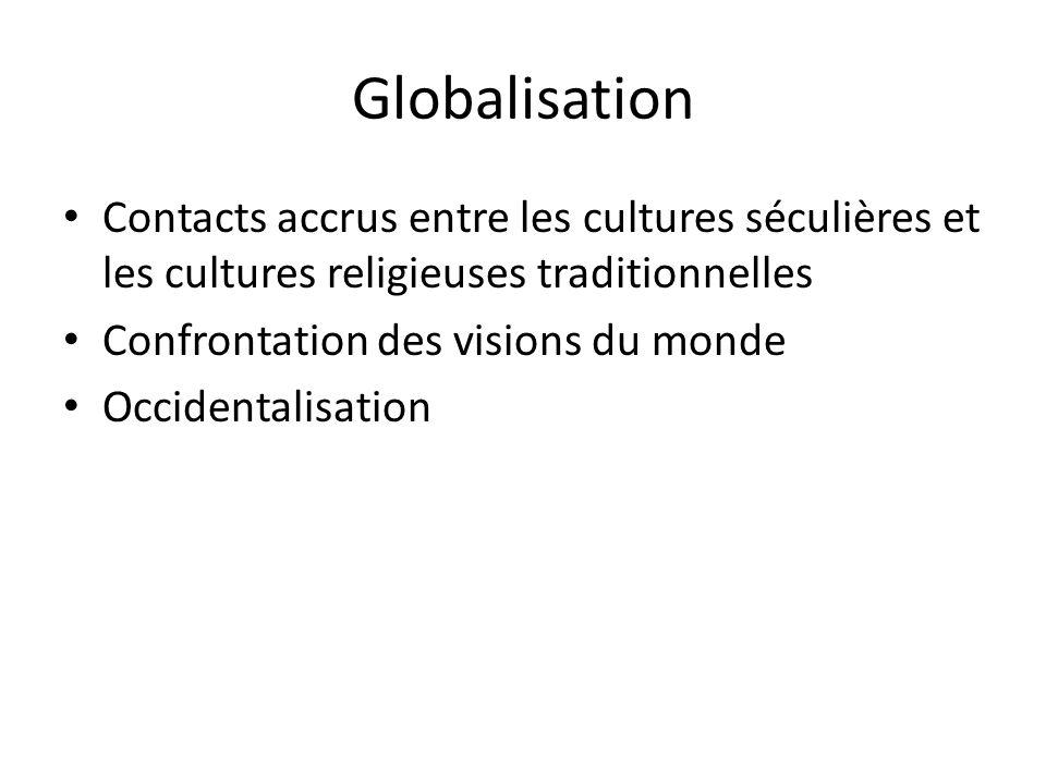 Globalisation Contacts accrus entre les cultures séculières et les cultures religieuses traditionnelles Confrontation des visions du monde Occidentali