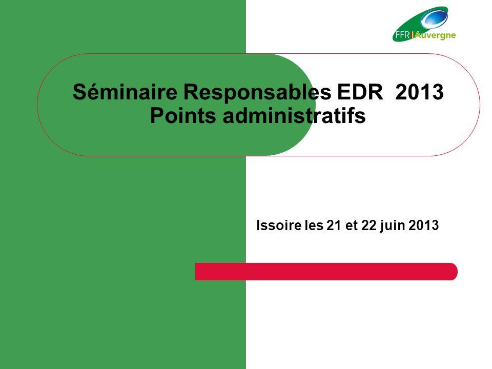 Séminaire Responsables EDR 2013 Points administratifs Issoire les 21 et 22 juin 2013