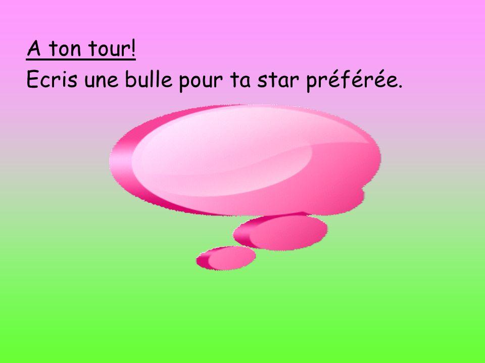 A ton tour! Ecris une bulle pour ta star préférée.