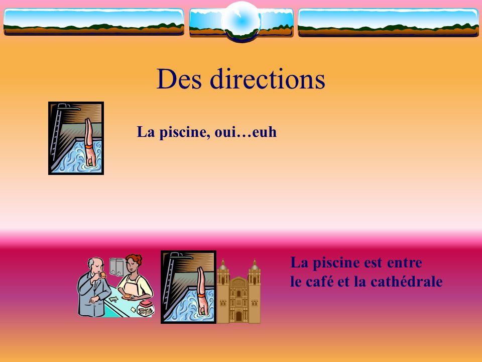 Des directions La piscine, oui…euh La piscine est entre le café et la cathédrale