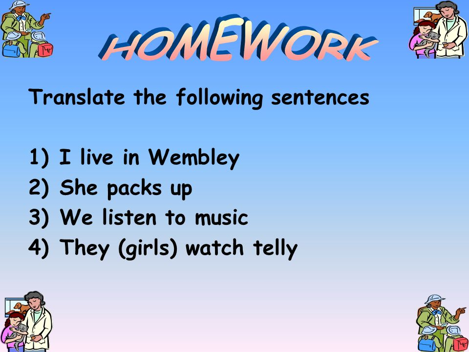Translate the following sentences 1)I live in Wembley 2)She packs up 3)We listen to music 4)They (girls) watch telly