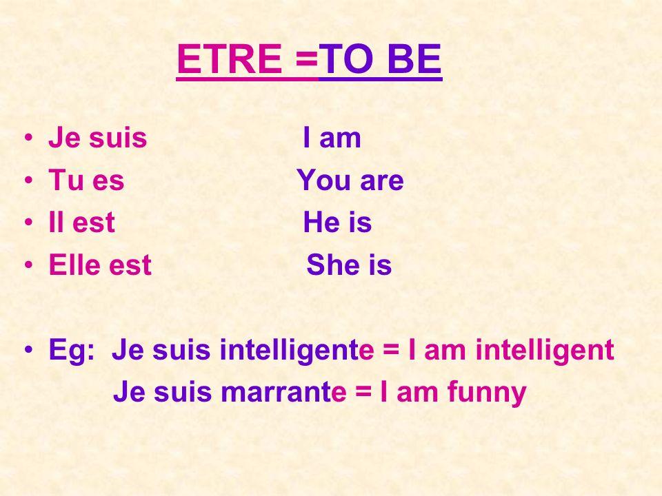 ETRE =TO BE Je suis I am Tu es You are Il est He is Elle est She is Eg: Je suis intelligente = I am intelligent Je suis marrante = I am funny
