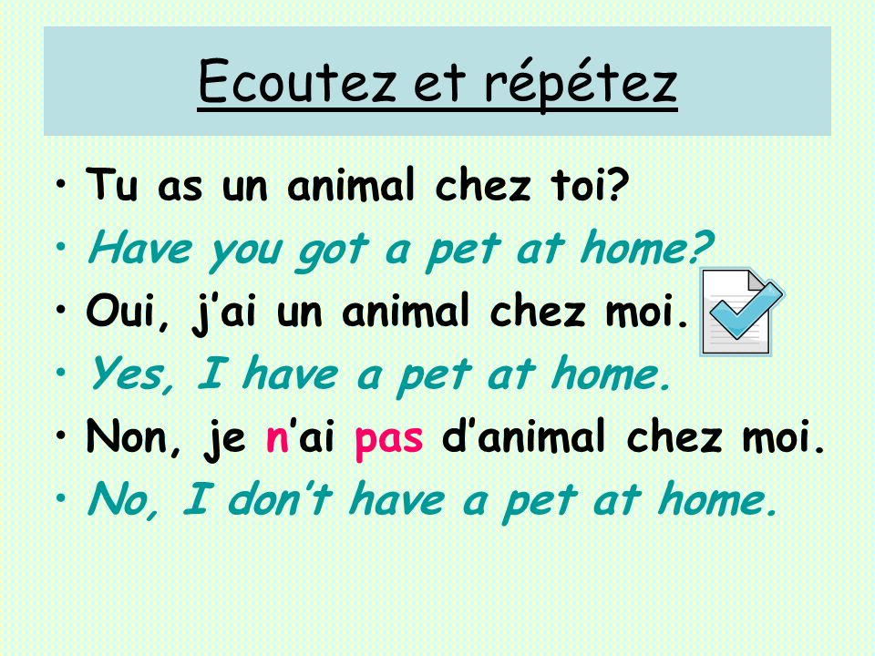 Ecoutez et répétez Tu as un animal chez toi? Have you got a pet at home? Oui, jai un animal chez moi. Yes, I have a pet at home. Non, je nai pas danim