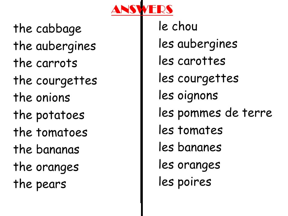le chou les aubergines les carottes les courgettes les oignons les pommes de terre les tomates les bananes les oranges les poires the cabbage the aubergines the carrots the courgettes the onions the potatoes the tomatoes the bananas the oranges the pears ANSWERS