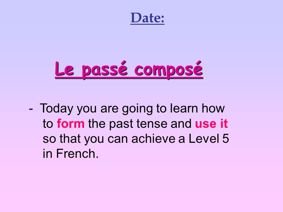 Le passé composé - Today you are going to learn how to form the past tense and use it so that you can achieve a Level 5 in French.