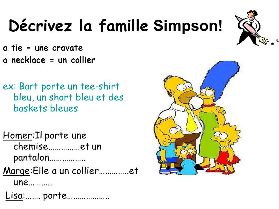 Décrivez la famille Simpson! a tie = une cravate a necklace = un collier ex: Bart porte un tee-shirt bleu, un short bleu et des baskets bleues Homer:I