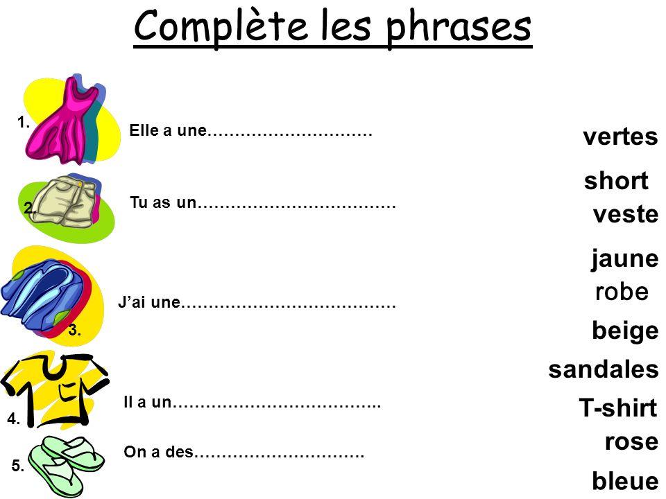Complète les phrases 1. 2. 3. 4. Elle a une………………………… Tu as un……………………………… Jai une………………………………… Il a un……………………………….. robe rose short beige veste bleu