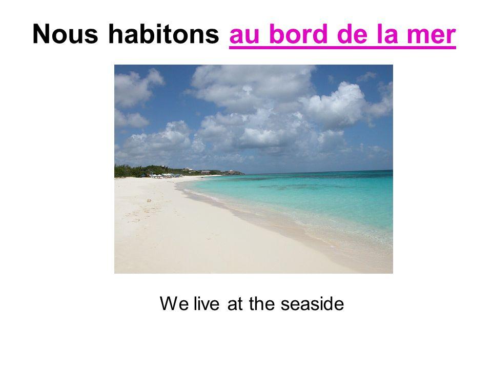 Nous habitons au bord de la mer We live at the seaside