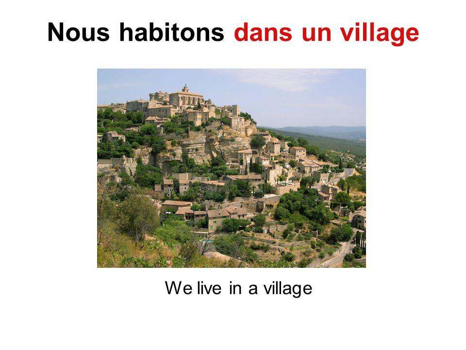 Nous habitons dans un village We live in a village